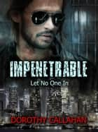 Impenetrable: Let No One In ebook by Dorothy Callahan