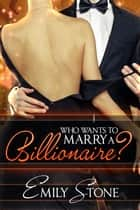 Who Wants to Marry a Billionaire? ebook by Emily Stone