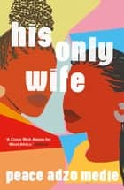 His Only Wife - A Reese's Book Club Pick - 'A Crazy Rich Asians for West Africa, with a healthy splash of feminism' ebook by Peace Adzo Medie