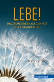 Lebe! - Diagnose Krebs als Chance zur Veränderung ebook by Kobo.Web.Store.Products.Fields.ContributorFieldViewModel