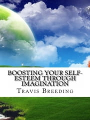 Boosting Your Self-Esteem Through Imagination ebook by Travis Breeding