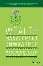 Wealth Management Unwrapped, Revised and Expanded - Unwrap What You Need to Know and Enjoy the Present ebook by Charlotte B. Beyer