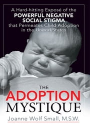The Adoption Mystique - A Hard-hitting Exposé of the Powerful Negative Social Stigma that Permeates Child Adoption in the United States ebook by Joanne Wolf Small
