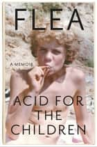 Acid for the Children - A Memoir ebook by Flea, Patti Smith