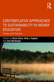 Contemplative Approaches to Sustainability in Higher Education - Theory and Practice ebook by Marie Eaton,Holly J. Hughes,Jean MacGregor