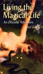 Ebook Living the Magical Life: An Oracular Adventure di Gablik, Suzi