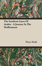 The Southern Gates Of Arabia - A Journey In The Hadbramaut ebook by Freya Stark