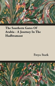 The Southern Gates Of Arabia - A Journey In The Hadbramaut ebook by Freya Stark,