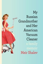 My Russian Grandmother and Her American Vacuum Cleaner - A Family Memoir ebook by Meir Shalev,Evan Fallenberg