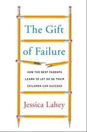The Gift of Failure - How the Best Parents Learn to Let Go So Their Children Can Succeed ebook by Jessica Lahey