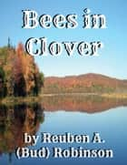 Bees in Clover ebook by Reuben A. (Bud) Robinson