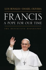Francis: A Pope For Our Time - The Definitive Biography ebook by Luis Rosales,Daniel Olivera