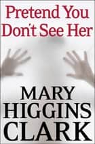 Pretend You Don't See Her ebook by Mary Higgins Clark