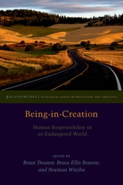 Being-in-Creation - Human Responsibility in an Endangered World ebook by Brian Treanor,Bruce Benson,Norman Wirzba