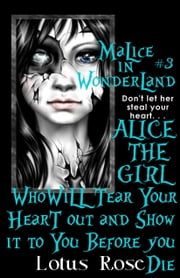 Malice In Wonderland #3: Alice the Girl Who Will Tear Your Heart Out and Show It To You Before You Die ebook by Lotus Rose
