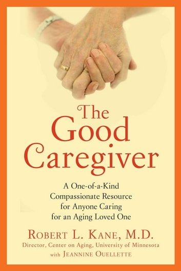 The Good Caregiver - A One-of-a-Kind Compassionate Resource for Anyone Caring for an Aging Loved One eBook by Robert L. Kane, Dr.