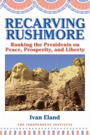 Recarving Rushmore: Ranking the Presidents on Peace, Prosperity, and Liberty ebook by Ivan Eland