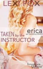 Taken by the Instructor: Erica - Innocence Undone ebook by Lexi Fox