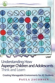 Understanding How Asperger Children and Adolescents Think and Learn - Creating Manageable Environments for AS Students ebook by Paula Jacobsen