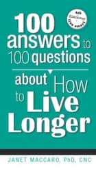 100 Answers to 100 Questions about How To Live Longer ebook by Janet Maccaro, PhD, CNC