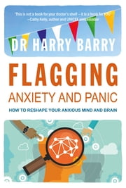 Flagging Anxiety & Panic - How to Reshape your Anxious Mind and Brain ebook by Harry Barry