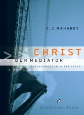 Christ Our Mediator - Finding Passion at the Cross ebook by C.J. Mahaney