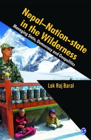 Nepal - Nation-State in the Wilderness - Managing State, Democracy and Geopolitics ebook by Lok Raj Baral