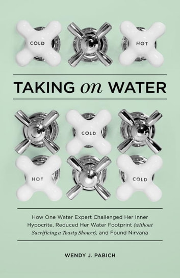 Taking on Water - How One Water Expert Challenged Her Inner Hypocrite, Reduced Her WaterFootprint (Without Sacrificing a Toasty Shower), and Found Nirvana ebook by Wendy J. Pabich
