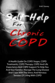 Self-Help For Chronic COPD - A Health Guide On COPD Stages, COPD Treatments, COPD Therapy, COPD And Life Expectancy And COPD Support To Help You And Your Families Manage The Lung Disease And Cope With The Stress And Nervous Tension Of Living With COPD ebook by Erik P. Stoney