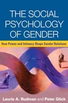 The Social Psychology of Gender - How Power and Intimacy Shape Gender Relations ebook by Laurie A. Rudman, PhD, Peter Glick,...