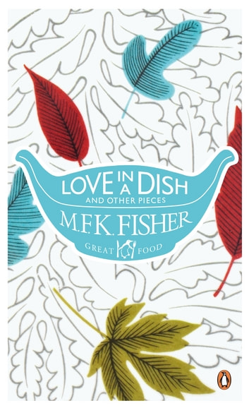 Love in a Dish and Other Pieces eBook by M. F. K. Fisher