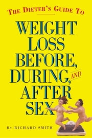 The Dieter's Guide to Weight Loss Before, During, and After Sex ebook by Richard Smith