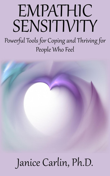 Empathic Sensitivity - Powerful Tools for Coping and Thriving for People Who Feel ebook by Janice Carlin