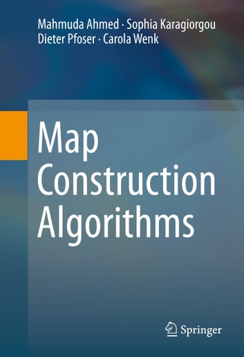 Map Construction Algorithms eBook by Mahmuda Ahmed,Sophia Karagiorgou,Dieter Pfoser,Carola Wenk