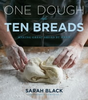 One Dough, Ten Breads - Making Great Bread by Hand ebook by Sarah Black