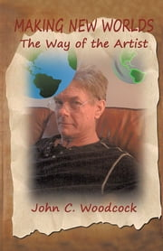 Making New Worlds - The Way of the Artist ebook by John C. Woodcock