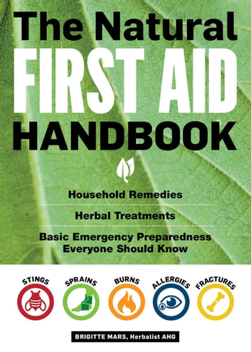 The Natural First Aid Handbook - Household Remedies, Herbal Treatments, and Basic Emergency Preparedness Everyone Should Know ebook by Brigitte Mars