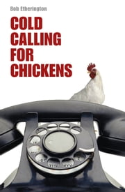 Cold Calling for Chickens - The secrets of effective cold calling ebook by Bob Etherington