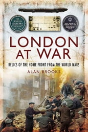 London at War - Relics of the Home Front from the World Wars ebook by Alan Brooks