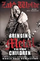 Bringing Metal to the Children - The Complete Berserker's Guide to World Tour Domination ebook by Zakk Wylde, Eric Hendrikx