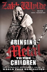 Bringing Metal to the Children - The Complete Berserker's Guide to World Tour Domination ebook by Zakk Wylde,Eric Hendrikx