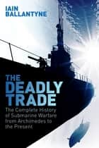The Deadly Trade - The Complete History of Submarine Warfare From Archimedes to the Present ebook by