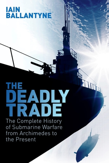 The Deadly Trade - The Complete History of Submarine Warfare From Archimedes to the Present ebook by Iain Ballantyne