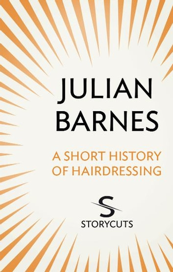 A Short History of Hairdressing (Storycuts) eBook by Julian Barnes