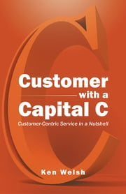 Customer with a Capital C - Customer-Centric Service in a Nutshell ebook by Ken Welsh