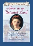 Dear Canada: Alone in an Untamed Land - The Filles du Roi Diary of Helene St. Onge, Montreal, New France, 1666 ebook by Maxine Trottier