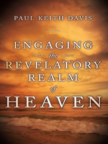 Engaging the Revelatory Realm of Heaven ebook by Paul Keith Davis