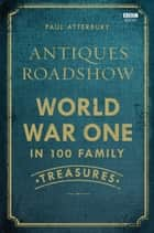 Antiques Roadshow: World War I in 100 Family Treasures ebook by Paul Atterbury