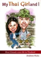 My Thai Girl and I: How I found a new life in Thailand ebook by Andrew Hicks