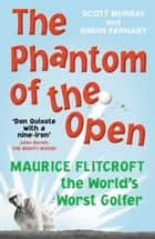 The Phantom of the Open - Maurice Flitcroft, The World's Worst Golfer ebook by Scott Murray, Simon Farnaby